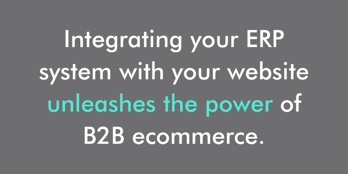 Integrating your ERP system with your website unleashes the power of B2B ecommerce.
