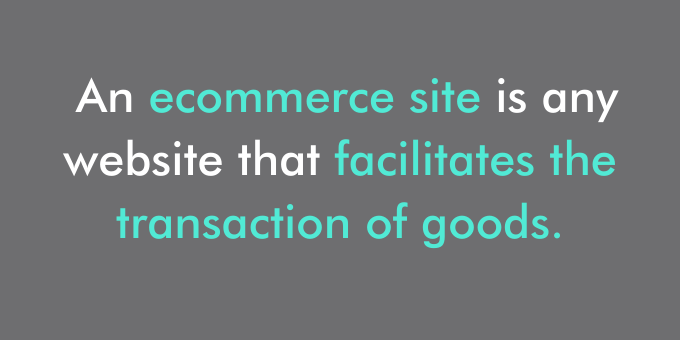 An ecommerce site is any website that facilitates the transaction of goods.