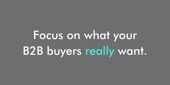 Focus on what your B2B buyers really want.