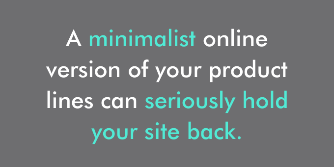 A minimalist online version of your product lines can seriously hold your site back.