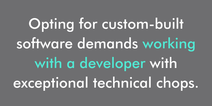 Opting for custom-built software demands working with a developer with exceptional technical chops.
