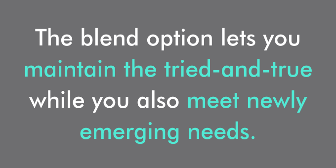 The blend option lets you maintain the tried-and-true while you also meet newly emerging needs.