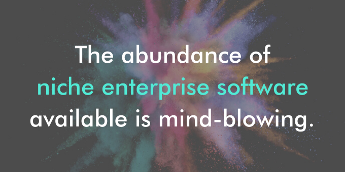 The abundance of niche enterprise software available is mind-blowing.